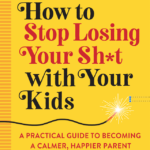 Parent Anger Management: <em>How to Stop Losing Your Sh*t with Your Kids</em>